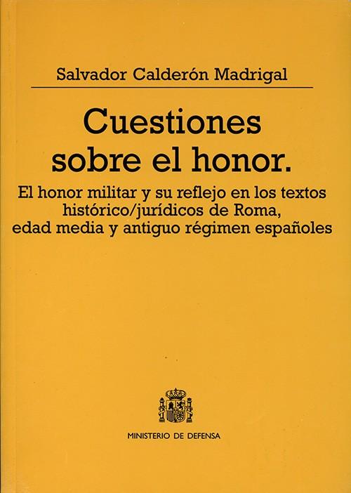CUESTIONES SOBRE EL HONOR: EL HONOR MILITAR Y SU REFLEJO EN LOS TEXTOS HISTÓRICO/JURÍDICOS DE ROMA, EDAD MEDIA Y ANTIGUO RÉGIMEN ESPAÑOLES