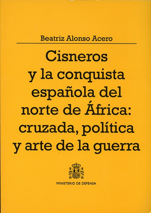 CISNEROS Y LA CONQUISTA ESPAÑOLA DEL NORTE DE ÁFRICA: CRUZADA, POLÍTICA Y ARTE DE LA GUERRA
