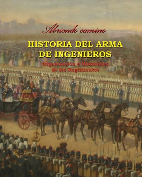 ABRIENDO CAMINO: HISTORIA DEL ARMA DE INGENIEROS. TOMO III, ORGANIZACIÓN E HISTORIALES DE LOS REGIMIENTOS