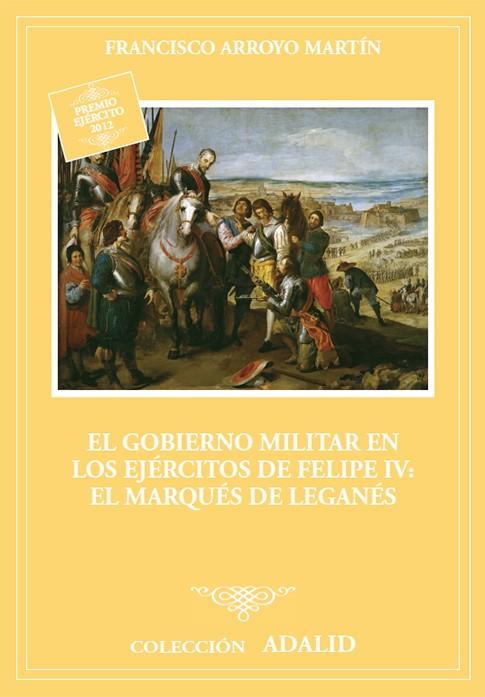 EL GOBIERNO MILITAR EN LOS EJERCITOS DE FELIPE IV: EL MARQUÉS DE LEGANÉS