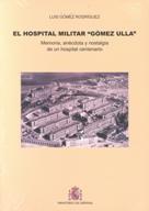"""HOSPITAL MILITAR """"GÓMEZ ULLA"""": MEMORIA, ANÉCDOTA Y NOSTALGIA DE UN HOSPITAL CENTENARIO, EL"""