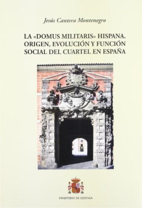 """""""DOMUS MILITARIS"""" HISPANA. ORIGEN, EVOLUCIÓN Y FUNCIÓN SOCIAL DEL CUARTEL EN ESPAÑA, LA"""