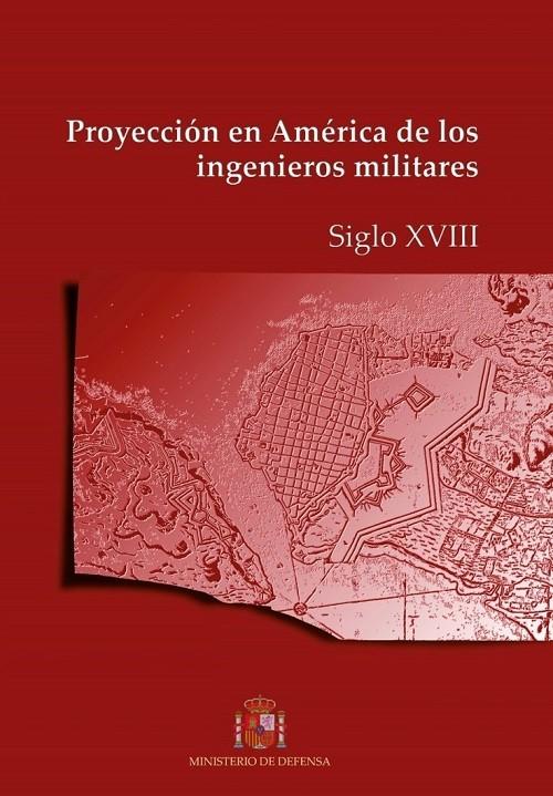 PROYECCIÓN EN AMÉRICA DE LOS INGENIEROS MILITARES. SIGLO XVIII