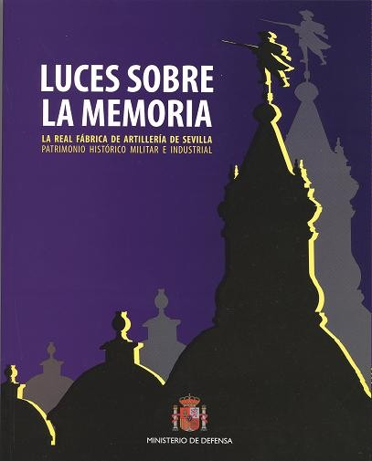 LUCES SOBRE LA MEMORIA: LA REAL FÁBRICA DE ARTILLERÍA DE SEVILLA. PATRIMONIO HISTÓRICO, MILITAR E INDUSTRIAL