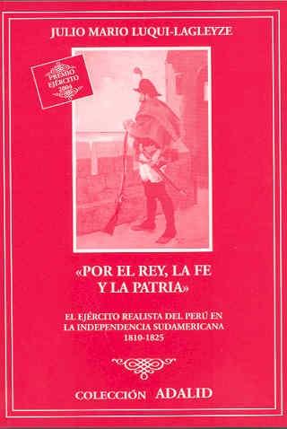 POR EL REY, LA FE Y LA PATRIA: EL EJÉRCITO REALISTA DEL PERÚ EN LA INDEPENDENCIA SUDAMERICANA 1810-1825