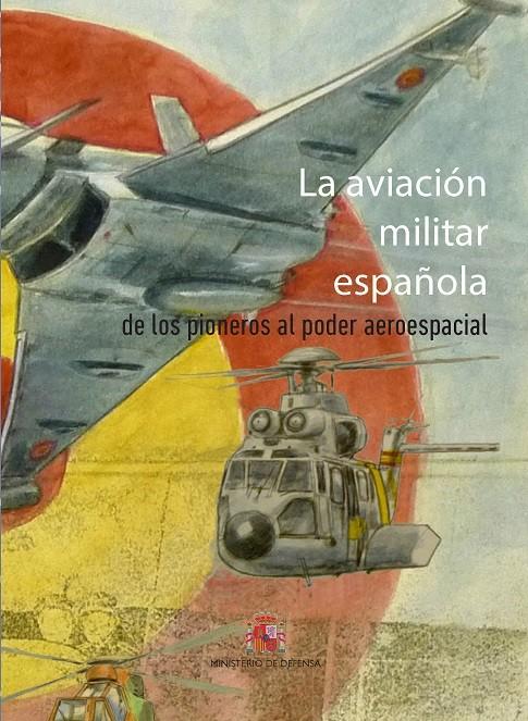 LA AVIACIÓN MILITAR ESPAÑOLA. DE LOS PIONEROS AL PODER ESPACIAL