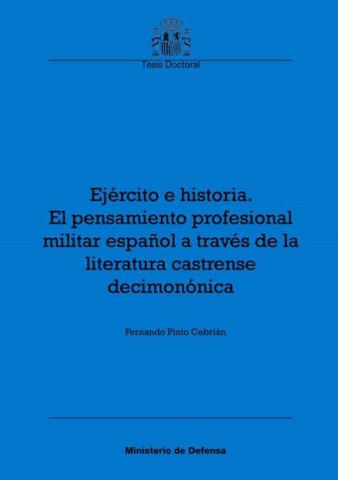EJÉRCITO E HISTORIA. EL PENSAMIENTO PROFESIONAL MILITAR ESPAÑOL A TRAVÉS DE LA LITERATURA CASTRENSE DECIMONÓNICA