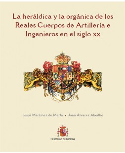 LA HERÁLDICA Y ORGÁNICA DE LOS CUERPOS DE LA ARTILLERÍA E INGENIEROS ESPAÑOLES EN EL SIGLO XX