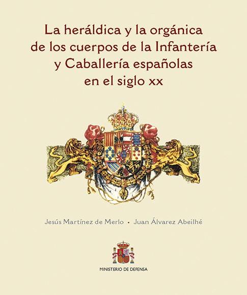 LA HERÁLDICA Y LA ORGÁNICA DE LOS CUERPOS DE LA INFANTERÍA Y CABALLERÍA ESPAÑOLAS EN EL SIGLO XX