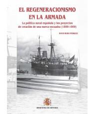 EL REGENERACIONISMO EN LA ARMADA : LA POLÍTICA NAVAL ESPAÑOLA Y LOS PROYECTOS DE CREACIÓN DE UNA NUEVA ESCUADRA (1899-1909)