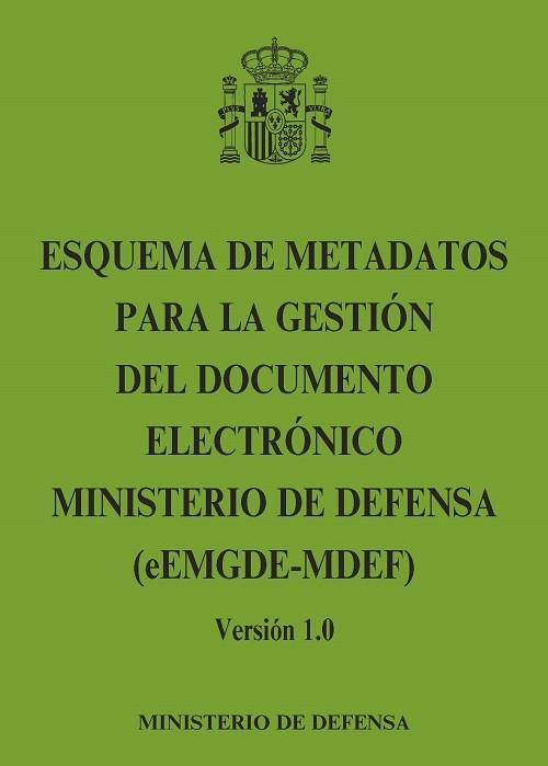 ESQUEMA DE METADATOS PARA LA GESTIÓN DEL DOCUMENTO ELECTRÓNICO MINISTERIO DE DEFENSA (eEMGDE-MDEF) Versión 1.0