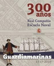 GUARDIAMARINAS 1717 - 2017. 300 AÑOS. DE LA REAL COMPAÑÍA A LA ESCUELA NAVAL